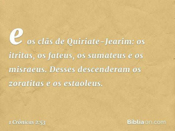 e os clãs de Quiriate-Jearim: os itritas, os fateus, os sumateus e os misraeus. Desses descenderam os zoratitas e os estaoleus. -- 1 Crônicas 2:53