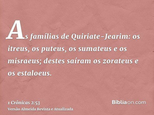 As famílias de Quiriate-Jearim: os itreus, os puteus, os sumateus e os misraeus; destes saíram os zorateus e os estaloeus.