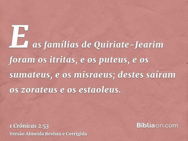 E as famílias de Quiriate-Jearim foram os itritas, e os puteus, e os sumateus, e os misraeus; destes saíram os zorateus e os estaoleus.