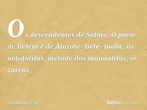 Os descendentes de Salma: O povo de Belém e de Atarote-Bete-Joabe, os netofatitas, metade dos manaatitas, os zoreus, -- 1 Crônicas 2:54