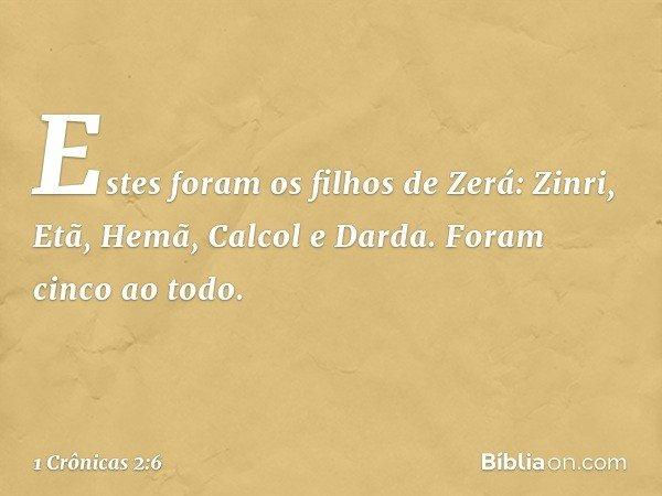 Estes foram os filhos de Zerá: Zinri, Etã, Hemã, Calcol e Darda. Foram cinco ao todo. -- 1 Crônicas 2:6