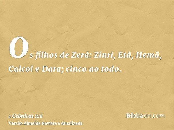 Os filhos de Zerá: Zinri, Etã, Hemã, Calcol e Dara; cinco ao todo.