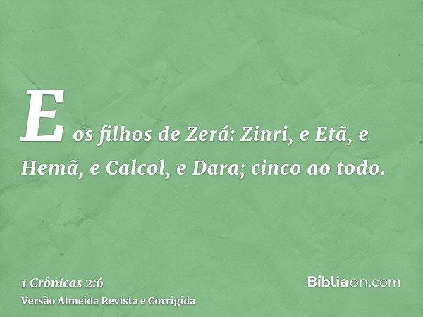 E os filhos de Zerá: Zinri, e Etã, e Hemã, e Calcol, e Dara; cinco ao todo.