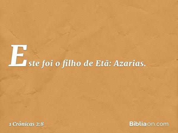 Este foi o filho de Etã: Azarias. -- 1 Crônicas 2:8
