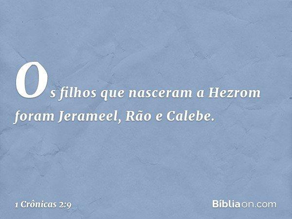 Os filhos que nasceram a Hezrom foram Jerameel, Rão e Calebe. -- 1 Crônicas 2:9