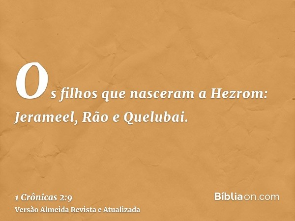 Os filhos que nasceram a Hezrom: Jerameel, Rão e Quelubai.