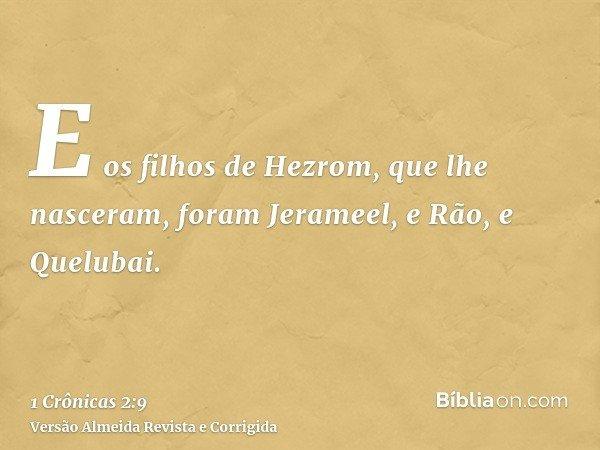 E os filhos de Hezrom, que lhe nasceram, foram Jerameel, e Rão, e Quelubai.