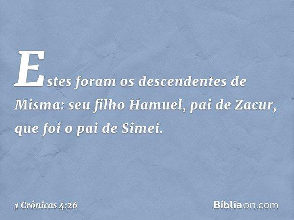 Estes foram os descendentes de Misma: seu filho Hamuel, pai de Zacur, que foi o pai de Simei. -- 1 Crônicas 4:26
