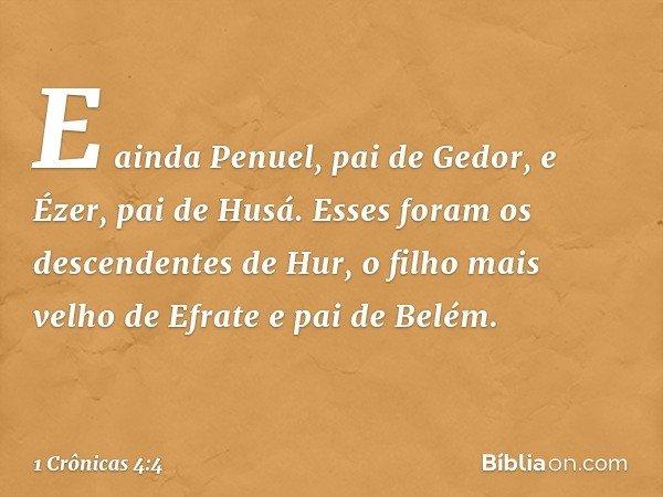 E ainda Penuel, pai de Gedor, e Ézer, pai de Husá. Esses foram os descendentes de Hur, o filho mais velho de Efrate e pai de Belém. -- 1 Crônicas 4:4