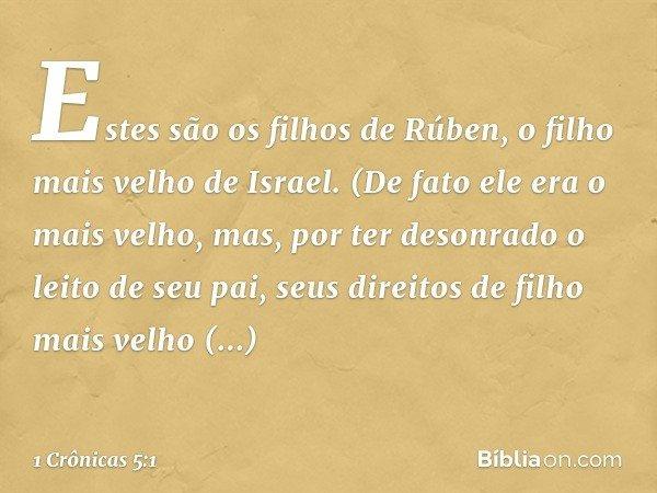 Estes são os filhos de Rúben, o filho mais velho de Israel. (De fato ele era o mais velho, mas, por ter desonrado o leito de seu pai, seus direitos de filho mai