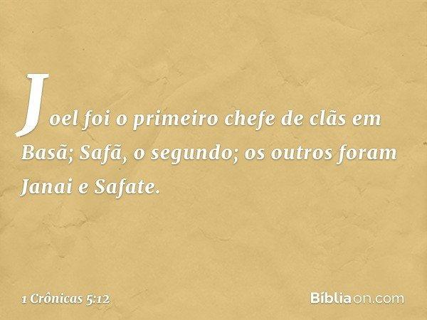 Joel foi o primeiro chefe de clãs em Basã; Safã, o segundo; os outros foram Janai e Safate. -- 1 Crônicas 5:12