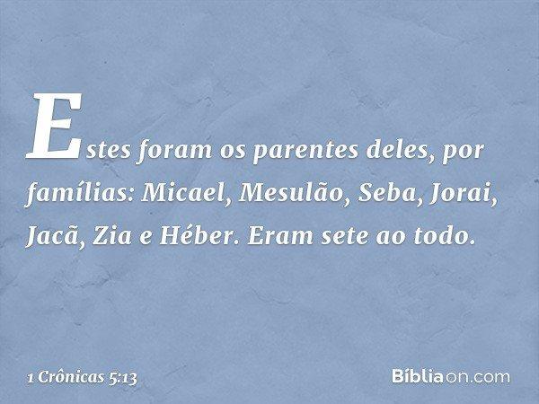 Estes foram os parentes deles, por famílias: Micael, Mesulão, Seba, Jorai, Jacã, Zia e Héber. Eram sete ao todo. -- 1 Crônicas 5:13