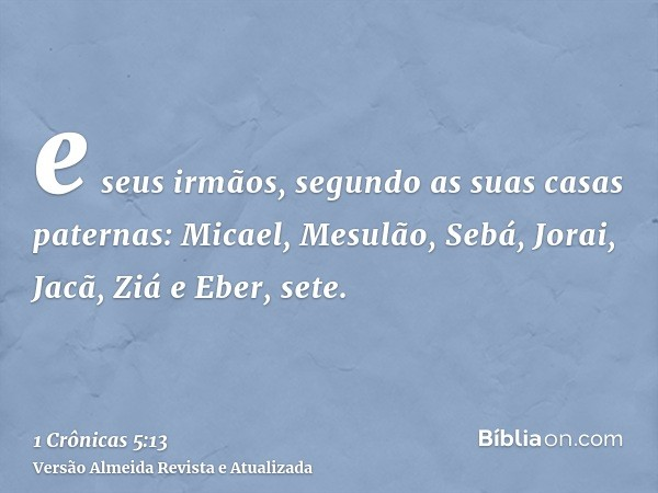 e seus irmãos, segundo as suas casas paternas: Micael, Mesulão, Sebá, Jorai, Jacã, Ziá e Eber, sete.