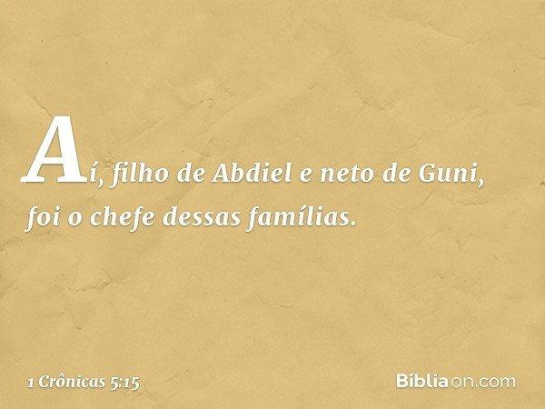 Aí, filho de Abdiel e neto de Guni, foi o chefe dessas famílias. -- 1 Crônicas 5:15