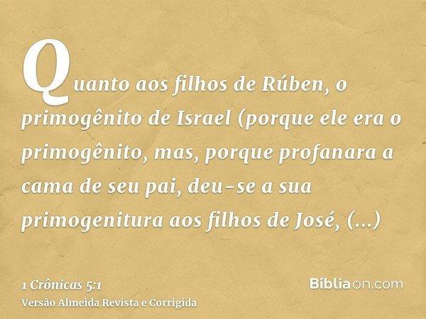Quanto aos filhos de Rúben, o primogênito de Israel (porque ele era o primogênito, mas, porque profanara a cama de seu pai, deu-se a sua primogenitura aos filho