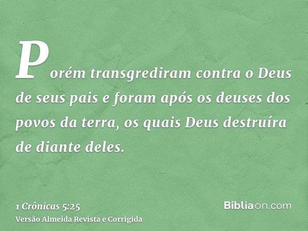 Porém transgrediram contra o Deus de seus pais e foram após os deuses dos povos da terra, os quais Deus destruíra de diante deles.