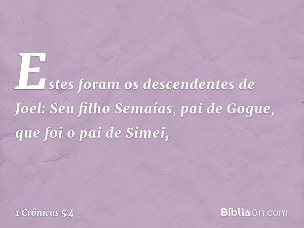Estes foram os descendentes de Joel: Seu filho Semaías, pai de Gogue, que foi o pai de Simei, -- 1 Crônicas 5:4