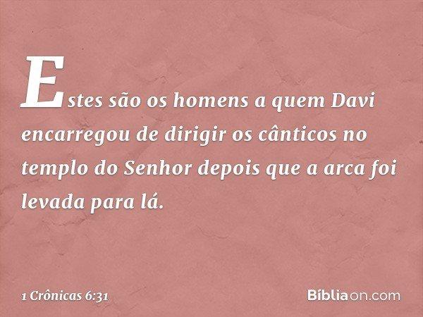 Estes são os homens a quem Davi encarregou de dirigir os cânticos no templo do Senhor depois que a arca foi levada para lá. -- 1 Crônicas 6:31