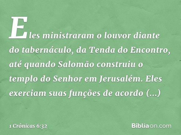 Eles ministraram o louvor diante do tabernáculo, da Tenda do Encontro, até quando Salomão construiu o templo do Senhor em Jerusalém. Eles exerciam suas funções
