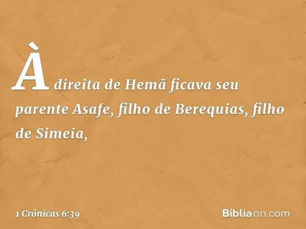 À direita de Hemã ficava seu parente Asafe, filho de Berequias, filho de Simeia, -- 1 Crônicas 6:39