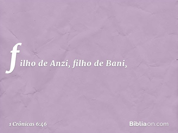 filho de Anzi, filho de Bani, -- 1 Crônicas 6:46