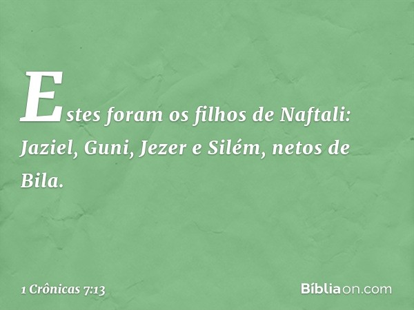 Estes foram os filhos de Naftali: Jaziel, Guni, Jezer e Silém, netos de Bila. -- 1 Crônicas 7:13
