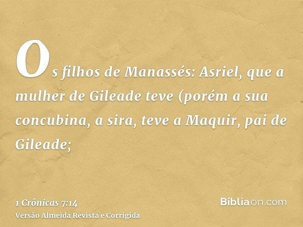 Os filhos de Manassés: Asriel, que a mulher de Gileade teve (porém a sua concubina, a sira, teve a Maquir, pai de Gileade;