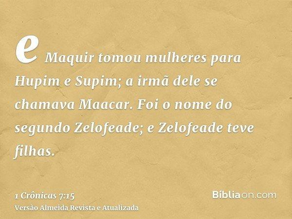 e Maquir tomou mulheres para Hupim e Supim; a irmã dele se chamava Maacar. Foi o nome do segundo Zelofeade; e Zelofeade teve filhas.