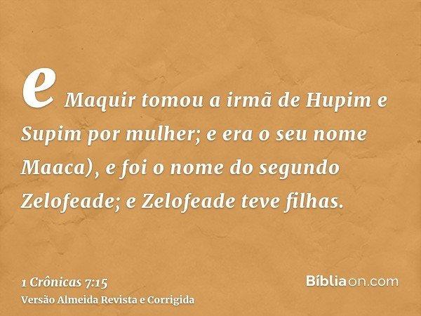 e Maquir tomou a irmã de Hupim e Supim por mulher; e era o seu nome Maaca), e foi o nome do segundo Zelofeade; e Zelofeade teve filhas.