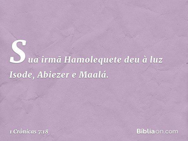 Sua irmã Hamolequete deu à luz Isode, Abiezer e Maalá. -- 1 Crônicas 7:18