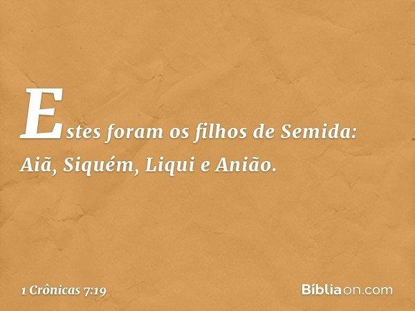 Estes foram os filhos de Semida: Aiã, Siquém, Liqui e Anião. -- 1 Crônicas 7:19