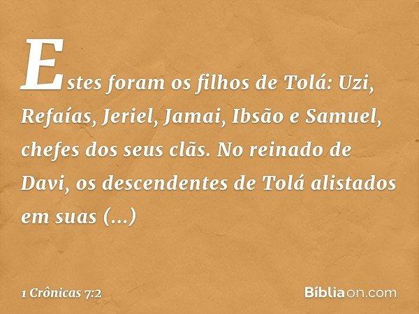 Estes foram os filhos de Tolá: Uzi, Refaías, Jeriel, Jamai, Ibsão e Samuel, chefes dos seus clãs. No reinado de Davi, os descendentes de Tolá alistados em suas