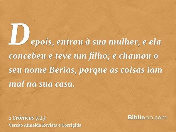 Depois, entrou à sua mulher, e ela concebeu e teve um filho; e chamou o seu nome Berias, porque as coisas iam mal na sua casa.