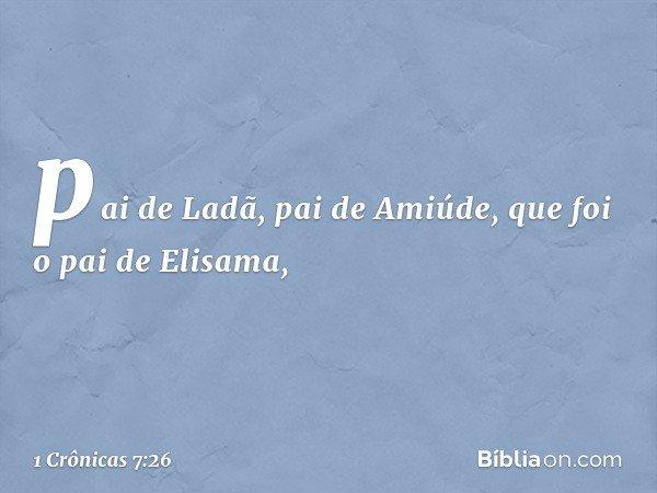 pai de Ladã, pai de Amiúde, que foi o pai de Elisama, -- 1 Crônicas 7:26