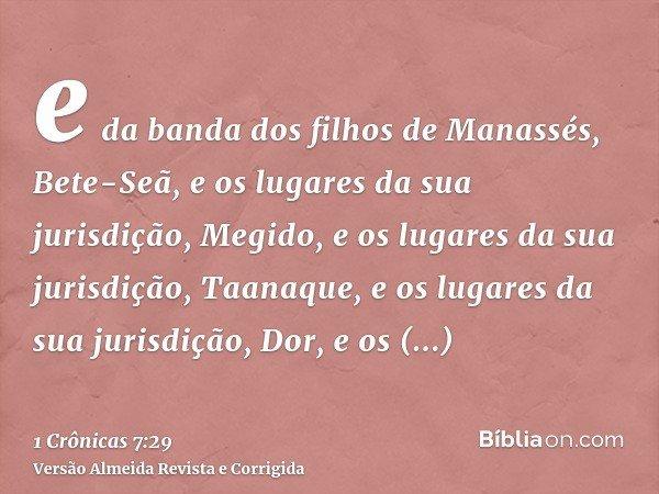 e da banda dos filhos de Manassés, Bete-Seã, e os lugares da sua jurisdição, Megido, e os lugares da sua jurisdição, Taanaque, e os lugares da sua jurisdição, D