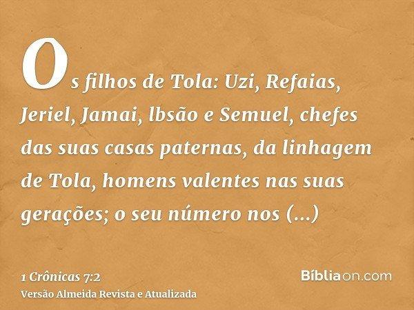 Os filhos de Tola: Uzi, Refaias, Jeriel, Jamai, lbsão e Semuel, chefes das suas casas paternas, da linhagem de Tola, homens valentes nas suas gerações; o seu nú