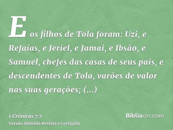 E os filhos de Tola foram: Uzi, e Refaías, e Jeriel, e Jamai, e Ibsão, e Samuel, chefes das casas de seus pais, e descendentes de Tola, varões de valor nas suas