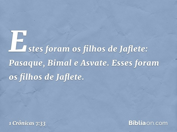 Estes foram os filhos de Jaflete: Pasaque, Bimal e Asvate. Esses foram os filhos de Jaflete. -- 1 Crônicas 7:33