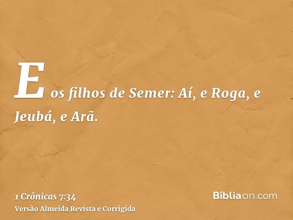 E os filhos de Semer: Aí, e Roga, e Jeubá, e Arã.
