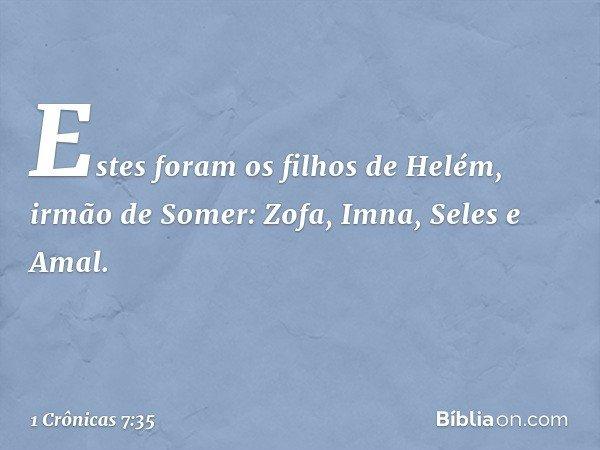 Estes foram os filhos de Helém, irmão de Somer: Zofa, Imna, Seles e Amal. -- 1 Crônicas 7:35