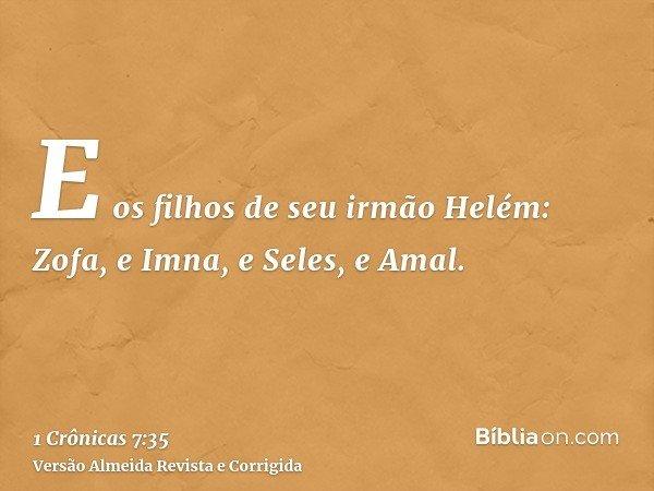 E os filhos de seu irmão Helém: Zofa, e Imna, e Seles, e Amal.