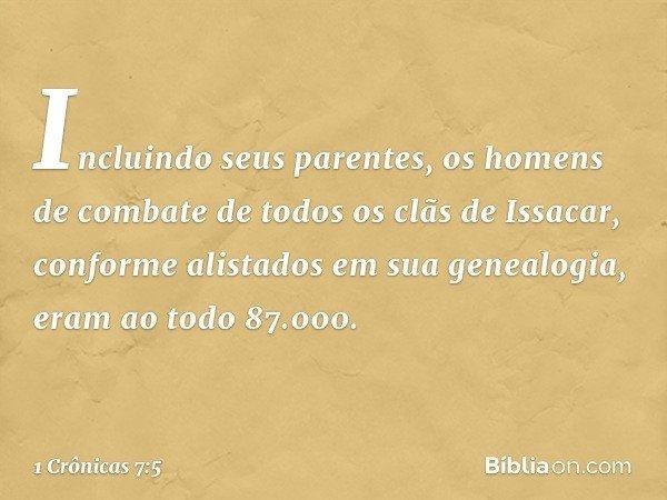 Incluindo seus parentes, os homens de combate de todos os clãs de Issacar, conforme alistados em sua genealogia, eram ao todo 87.000. -- 1 Crônicas 7:5