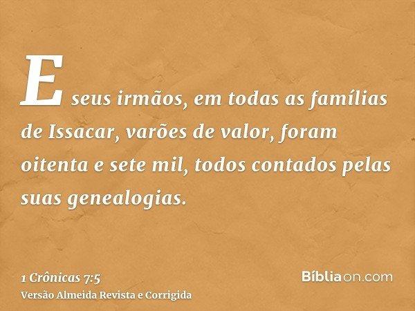 E seus irmãos, em todas as famílias de Issacar, varões de valor, foram oitenta e sete mil, todos contados pelas suas genealogias.