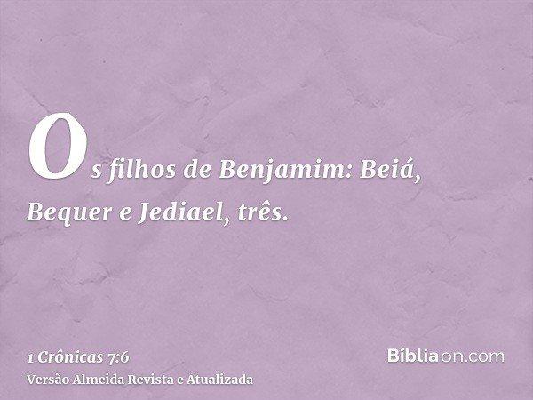 Os filhos de Benjamim: Beiá, Bequer e Jediael, três.
