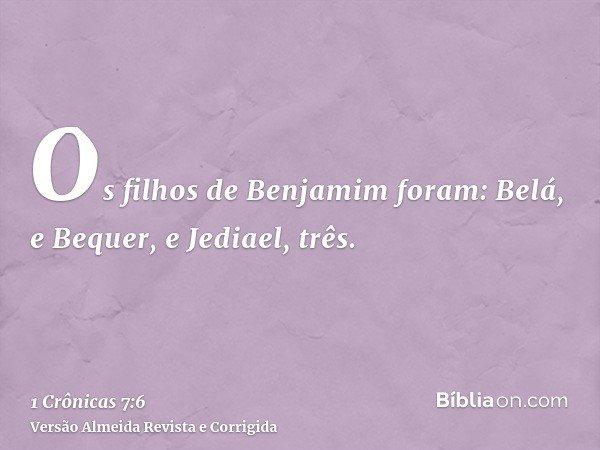 Os filhos de Benjamim foram: Belá, e Bequer, e Jediael, três.