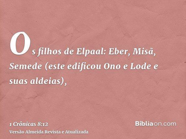 Os filhos de Elpaal: Eber, Misã, Semede (este edificou Ono e Lode e suas aldeias),