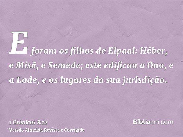 E foram os filhos de Elpaal: Héber, e Misã, e Semede; este edificou a Ono, e a Lode, e os lugares da sua jurisdição.