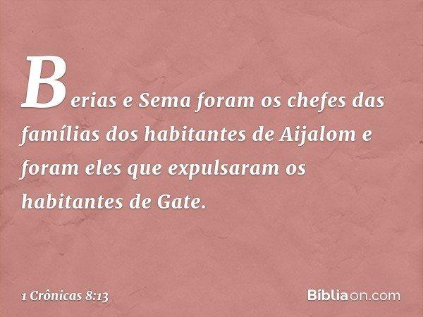 Berias e Sema foram os chefes das famílias dos habitantes de Aijalom e foram eles que expulsaram os habitantes de Gate. -- 1 Crônicas 8:13