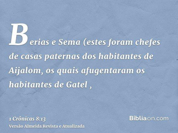 Berias e Sema (estes foram chefes de casas paternas dos habitantes de Aijalom, os quais afugentaram os habitantes de Gatel ,