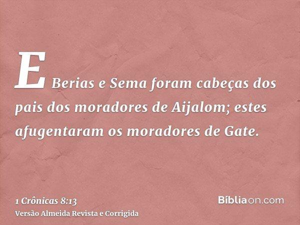E Berias e Sema foram cabeças dos pais dos moradores de Aijalom; estes afugentaram os moradores de Gate.